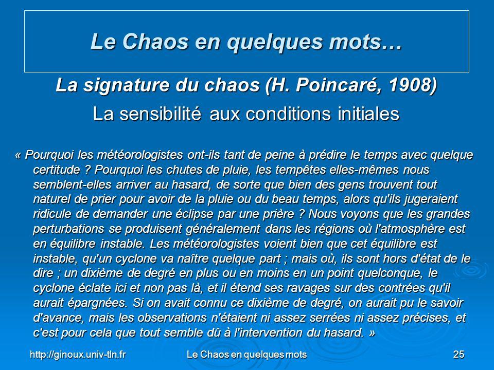 http://ginoux.univ-tln.frLe Chaos en quelques mots25 Le Chaos en quelques mots… La signature du chaos (H. Poincaré, 1908) La sensibilité aux condition