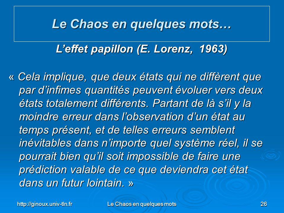 http://ginoux.univ-tln.frLe Chaos en quelques mots26 Le Chaos en quelques mots… Leffet papillon (E. Lorenz, 1963) « Cela implique, que deux états qui