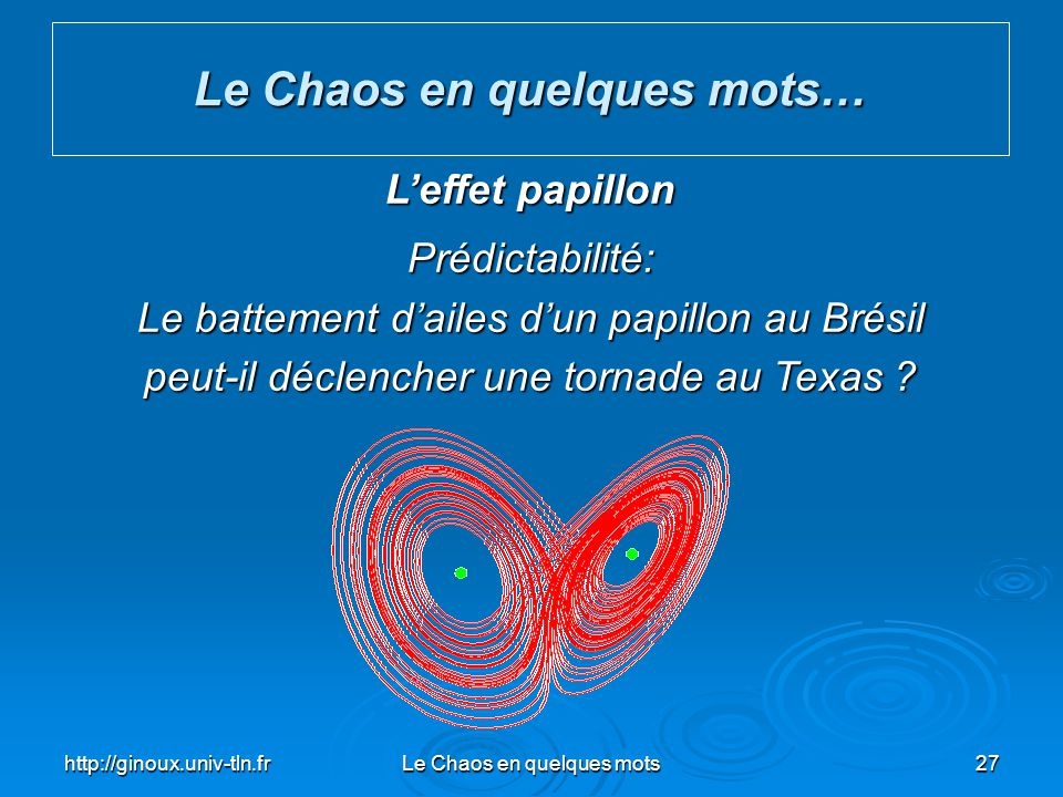 http://ginoux.univ-tln.frLe Chaos en quelques mots27 Le Chaos en quelques mots… The Butterfly Effect Predictability: Does the Flap of a Butterflys Win