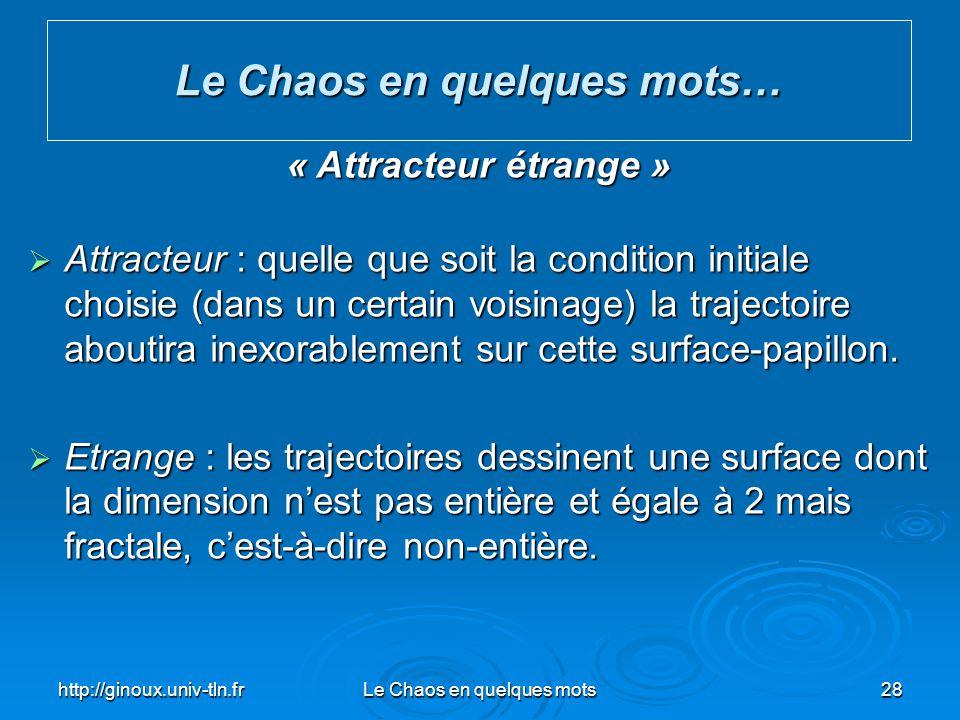 http://ginoux.univ-tln.frLe Chaos en quelques mots28 Le Chaos en quelques mots… « Attracteur étrange » Attracteur : quelle que soit la condition initi