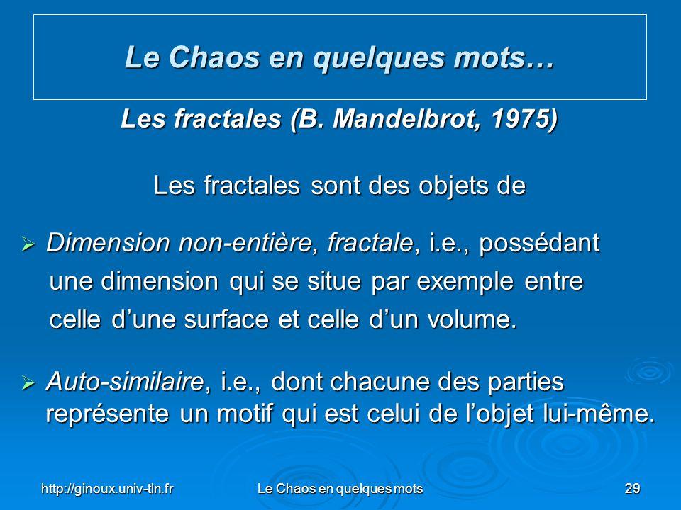 http://ginoux.univ-tln.frLe Chaos en quelques mots29 Le Chaos en quelques mots… Les fractales (B. Mandelbrot, 1975) Les fractales sont des objets de D