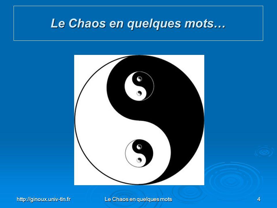 http://ginoux.univ-tln.frLe Chaos en quelques mots5 Le Chaos en quelques mots… Chaos : du grec ( χάος ) khaos : « état de confusion des éléments ayant précédé l organisation du monde » « toute sorte de confusion, de désordre »