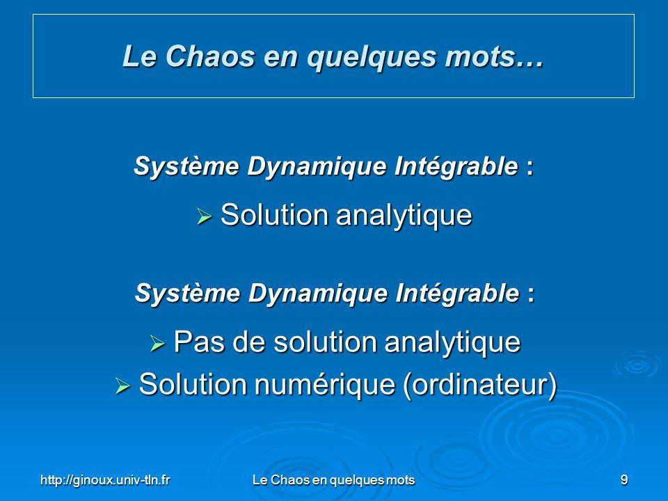 http://ginoux.univ-tln.frLe Chaos en quelques mots9 Le Chaos en quelques mots… Système Dynamique Intégrable : Solution analytique Solution analytique