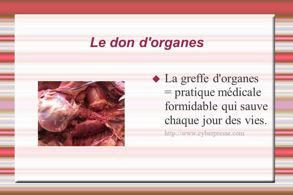 Le don d'organes La greffe d'organes = pratique médicale formidable qui sauve chaque jour des vies. http://www.cyberpresse.com