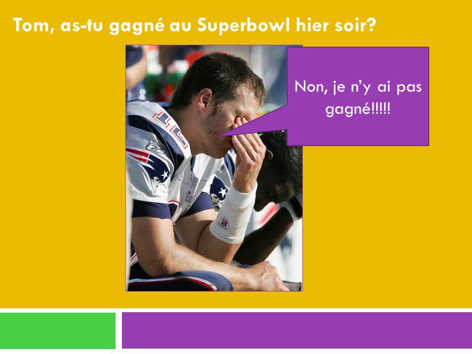 Tom, as-tu gagné au Superbowl hier soir Non, je ny ai pas gagné!!!!!