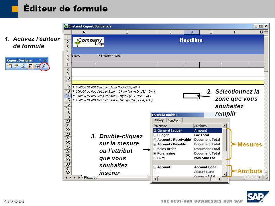 SAP AG 2003 Éditeur de formule 2. Sélectionnez la zone que vous souhaitez remplir 3. Double-cliquez sur la mesure ou l'attribut que vous souhaitez ins