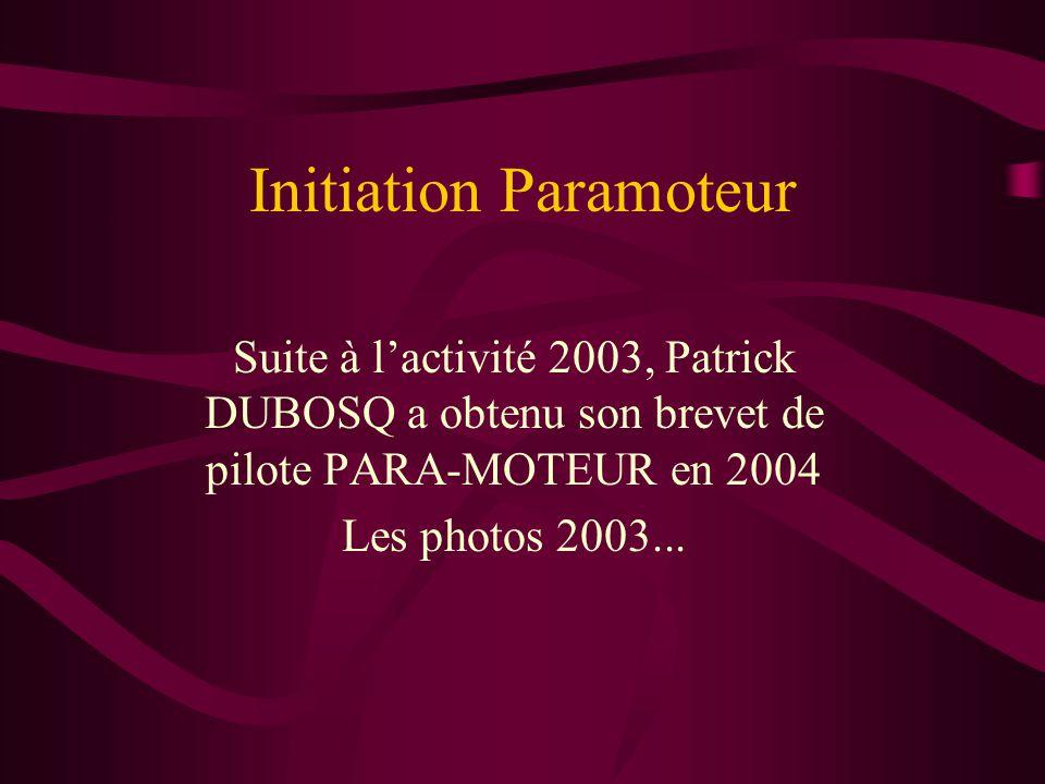 Initiation Paramoteur Suite à lactivité 2003, Patrick DUBOSQ a obtenu son brevet de pilote PARA-MOTEUR en 2004 Les photos 2003...