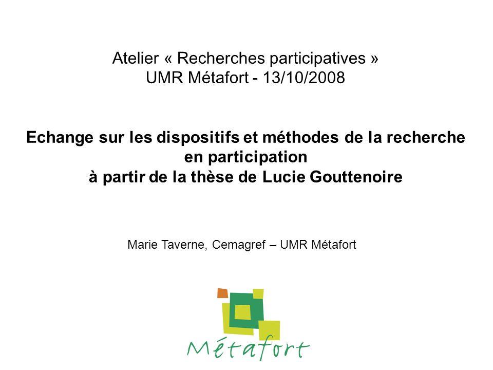 Atelier « Recherches participatives » UMR Métafort - 13/10/2008 Echange sur les dispositifs et méthodes de la recherche en participation à partir de la thèse de Lucie Gouttenoire Marie Taverne, Cemagref – UMR Métafort