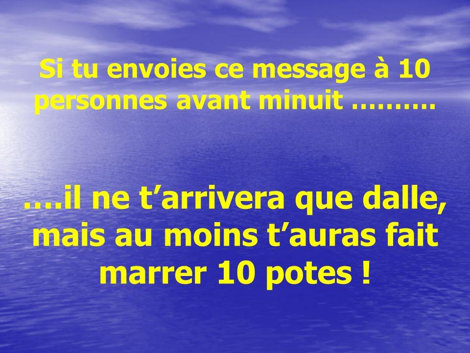 Si tu envoies ce message à 10 personnes avant minuit ………. ….il ne tarrivera que dalle, mais au moins tauras fait marrer 10 potes !