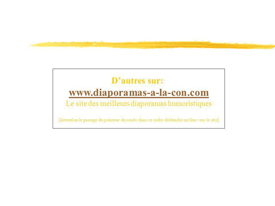 Dautres sur: www.diaporamas-a-la-con.com Le site des meilleurs diaporamas humoristiques [Attention le passage du pointeur de souris dans ce cadre décl