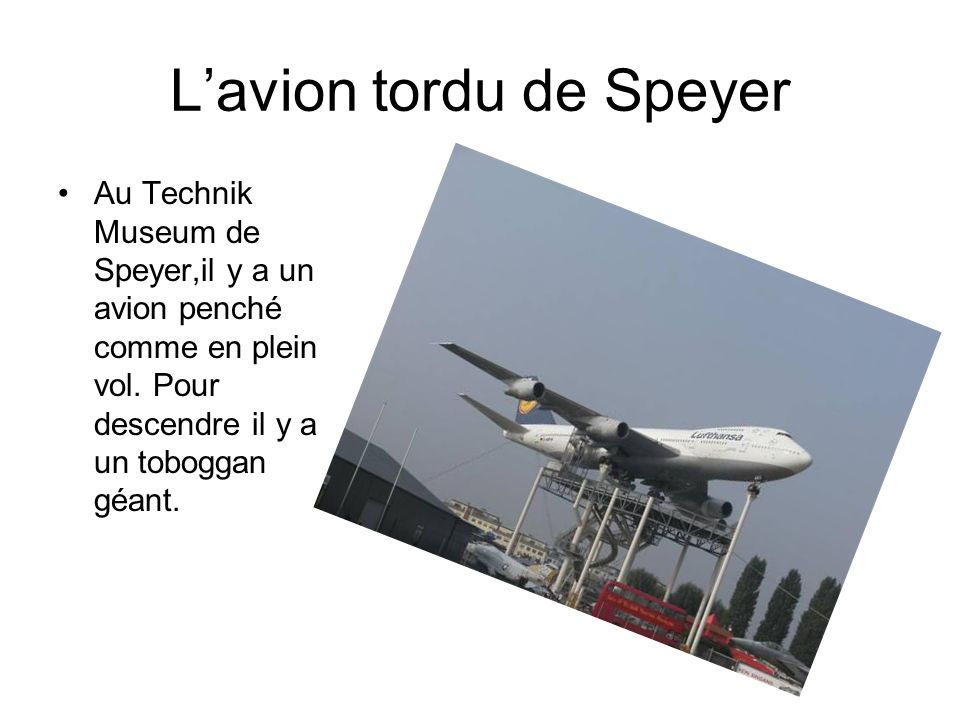 Lavion tordu de Speyer Au Technik Museum de Speyer,il y a un avion penché comme en plein vol.