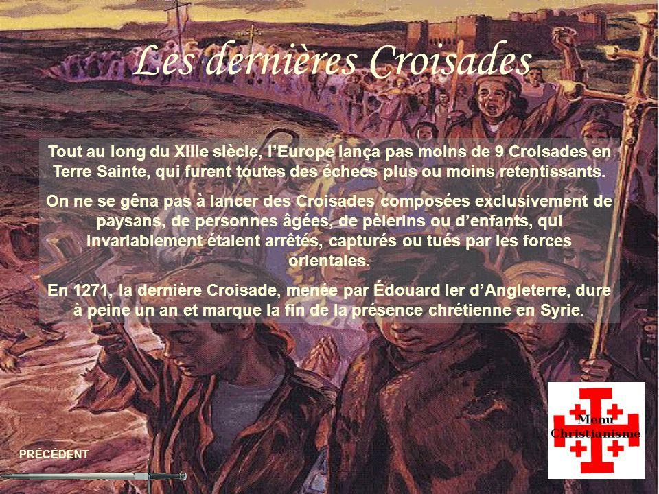 Les dernières Croisades PRÉCÉDENT Tout au long du XIIIe siècle, lEurope lança pas moins de 9 Croisades en Terre Sainte, qui furent toutes des échecs plus ou moins retentissants.