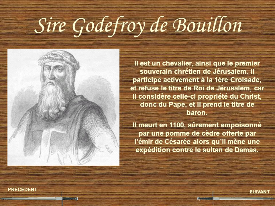 Sire Godefroy de Bouillon PRÉCÉDENT SUIVANT Il est un chevalier, ainsi que le premier souverain chrétien de Jérusalem. Il participe activement à la 1è