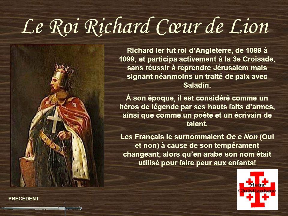 Le Roi Richard Cœur de Lion PRÉCÉDENT Richard Ier fut roi dAngleterre, de 1089 à 1099, et participa activement à la 3e Croisade, sans réussir à reprendre Jérusalem mais signant néanmoins un traité de paix avec Saladin.