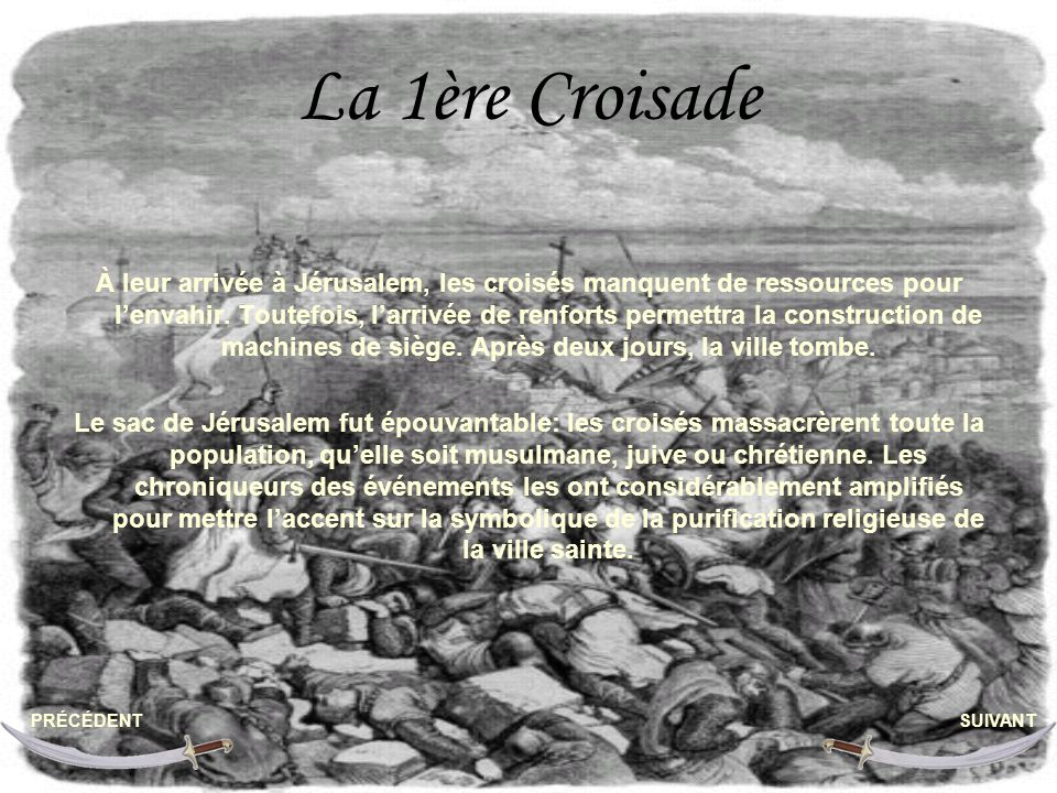 La 1ère Croisade À leur arrivée à Jérusalem, les croisés manquent de ressources pour lenvahir. Toutefois, larrivée de renforts permettra la constructi