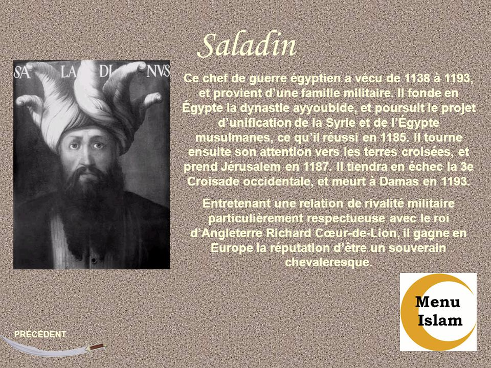 Saladin PRÉCÉDENT Ce chef de guerre égyptien a vécu de 1138 à 1193, et provient dune famille militaire. Il fonde en Égypte la dynastie ayyoubide, et p