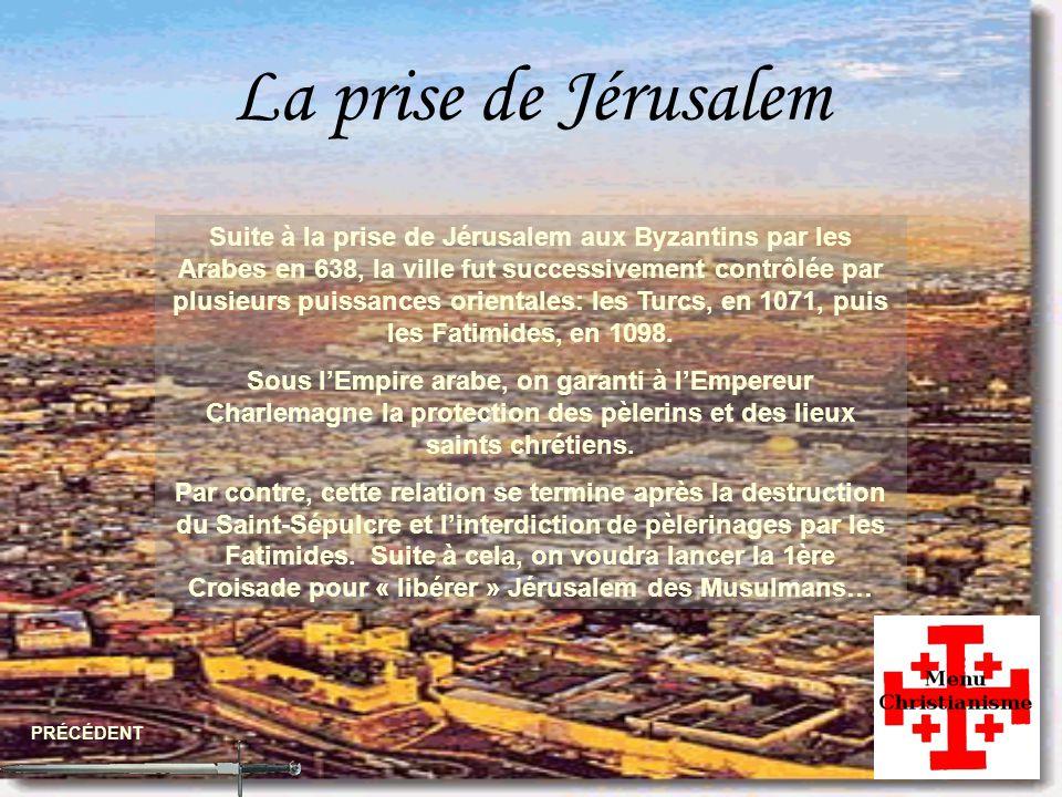 La prise de Jérusalem PRÉCÉDENT Suite à la prise de Jérusalem aux Byzantins par les Arabes en 638, la ville fut successivement contrôlée par plusieurs