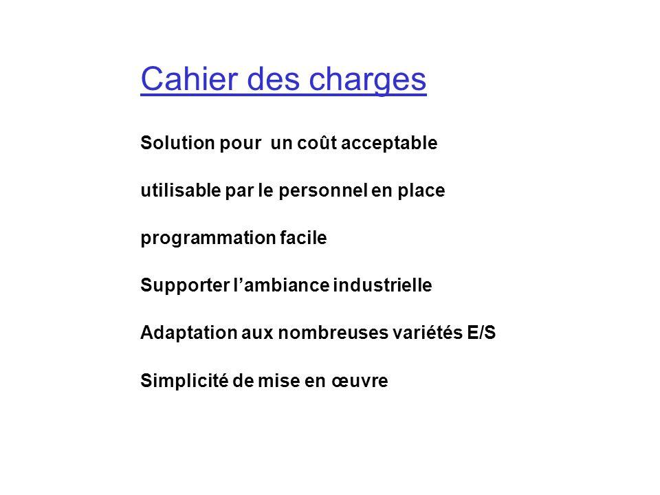 Cahier des charges programmation facile utilisable par le personnel en place Adaptation aux nombreuses variétés E/S Solution pour un coût acceptable S