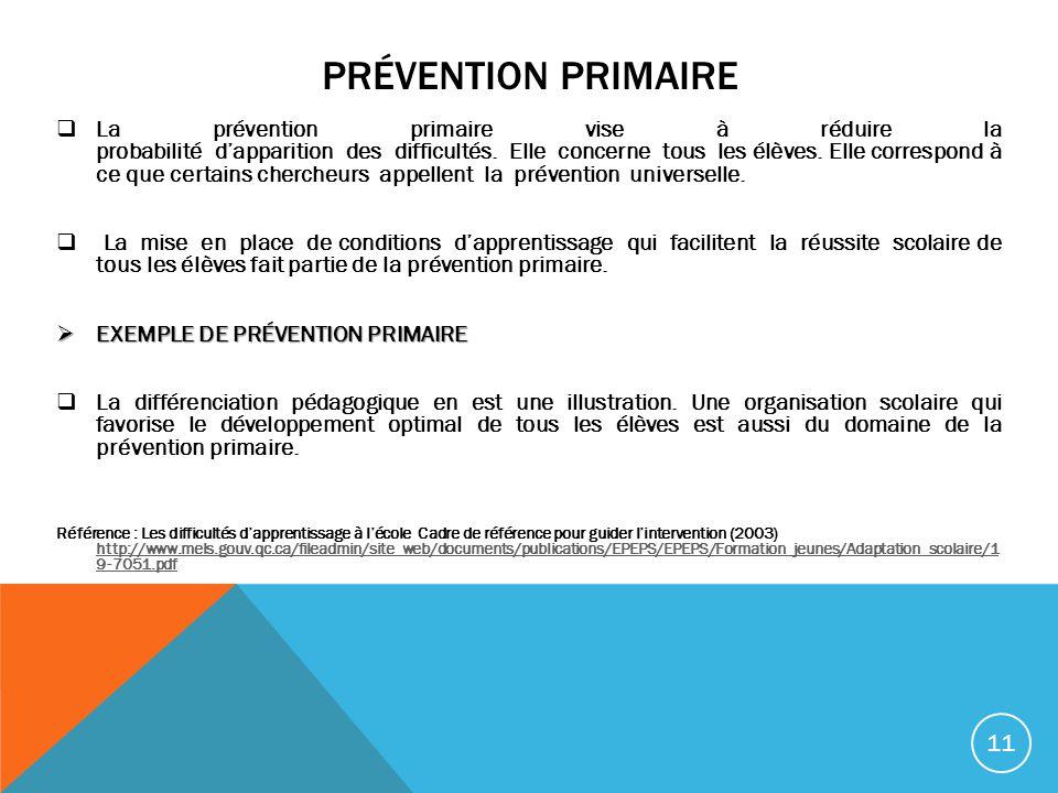 PRÉVENTION PRIMAIRE La prévention primaire vise à réduire la probabilité dapparition des difficultés. Elle concerne tous les élèves. Elle correspond à