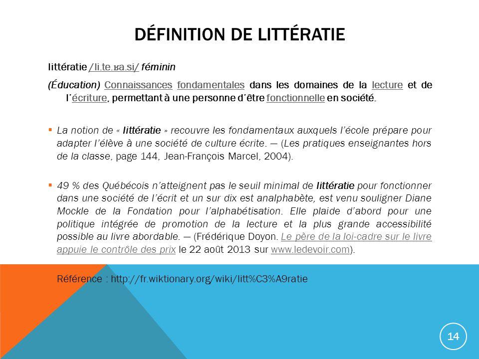 DÉFINITION DE LITTÉRATIE littératie /li.te. ʁ a.si/ féminin/li.te. ʁ a.si/ (Éducation) Connaissances fondamentales dans les domaines de la lecture et