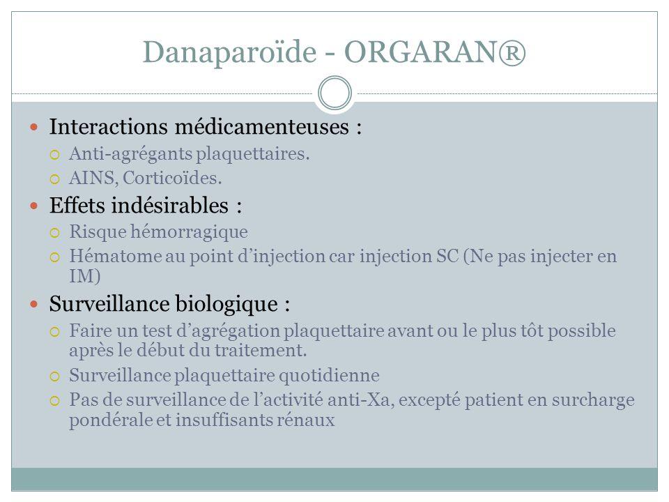 Danaparoïde - ORGARAN® Interactions médicamenteuses : Anti-agrégants plaquettaires. AINS, Corticoïdes. Effets indésirables : Risque hémorragique Hémat
