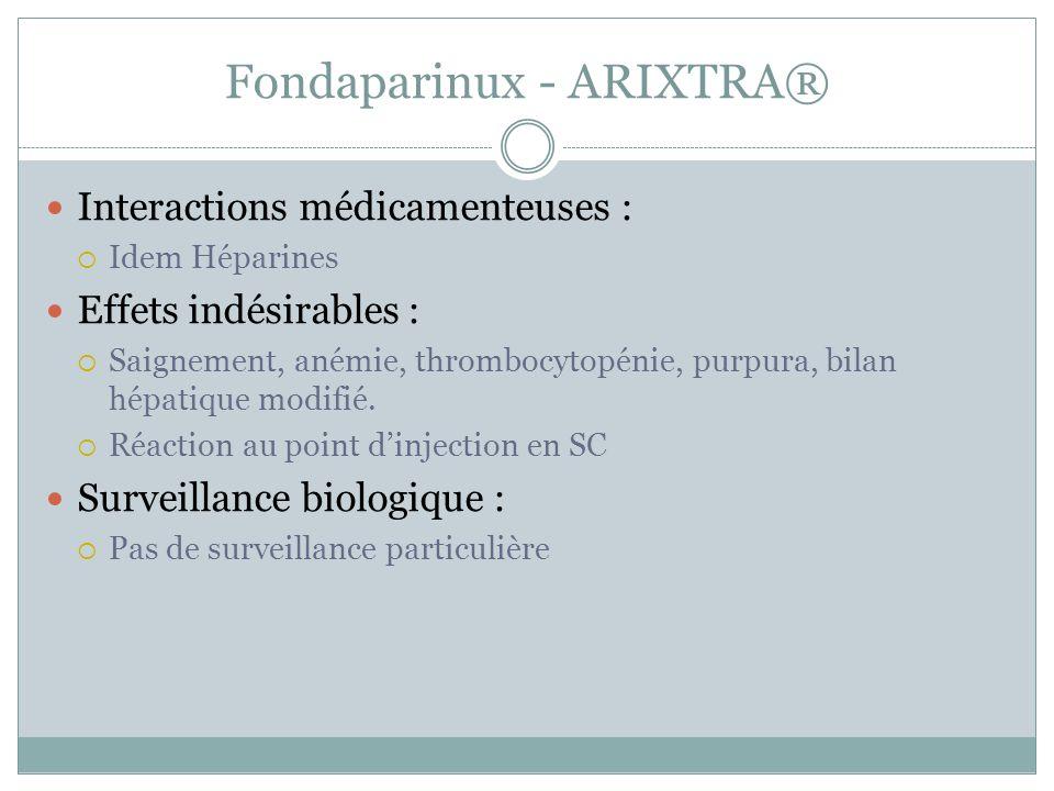 Fondaparinux - ARIXTRA® Interactions médicamenteuses : Idem Héparines Effets indésirables : Saignement, anémie, thrombocytopénie, purpura, bilan hépat