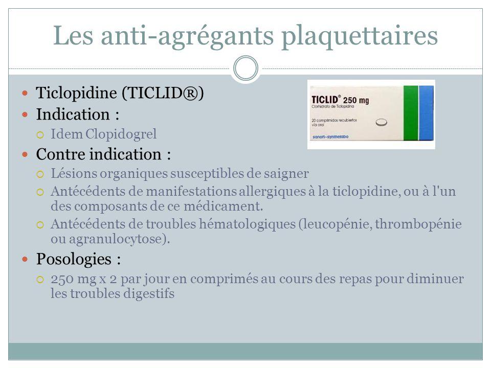 Les anti-agrégants plaquettaires Ticlopidine (TICLID®) Indication : Idem Clopidogrel Contre indication : Lésions organiques susceptibles de saigner An