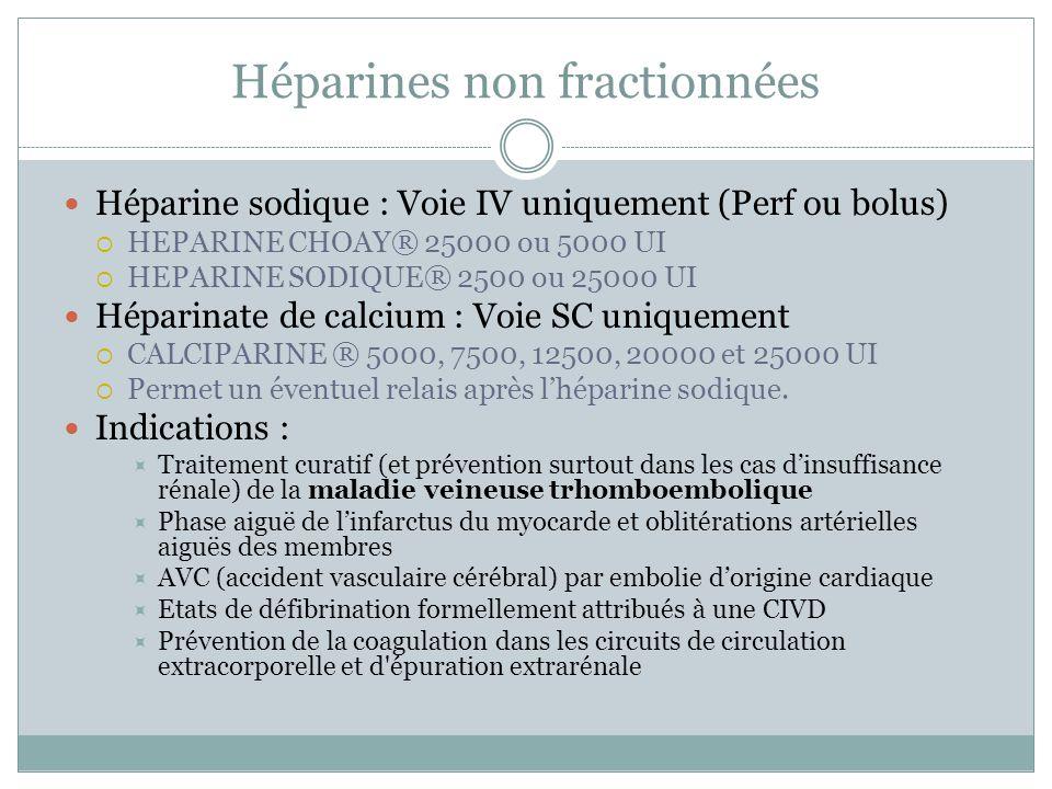 Héparines non fractionnées Héparine sodique : Voie IV uniquement (Perf ou bolus) HEPARINE CHOAY® 25000 ou 5000 UI HEPARINE SODIQUE® 2500 ou 25000 UI H