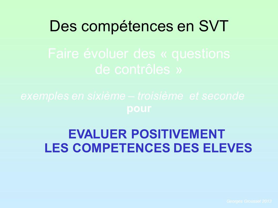 Des compétences en SVT EVALUER POSITIVEMENT LES COMPETENCES DES ELEVES Faire évoluer des « questions de contrôles » exemples en sixième – troisième et