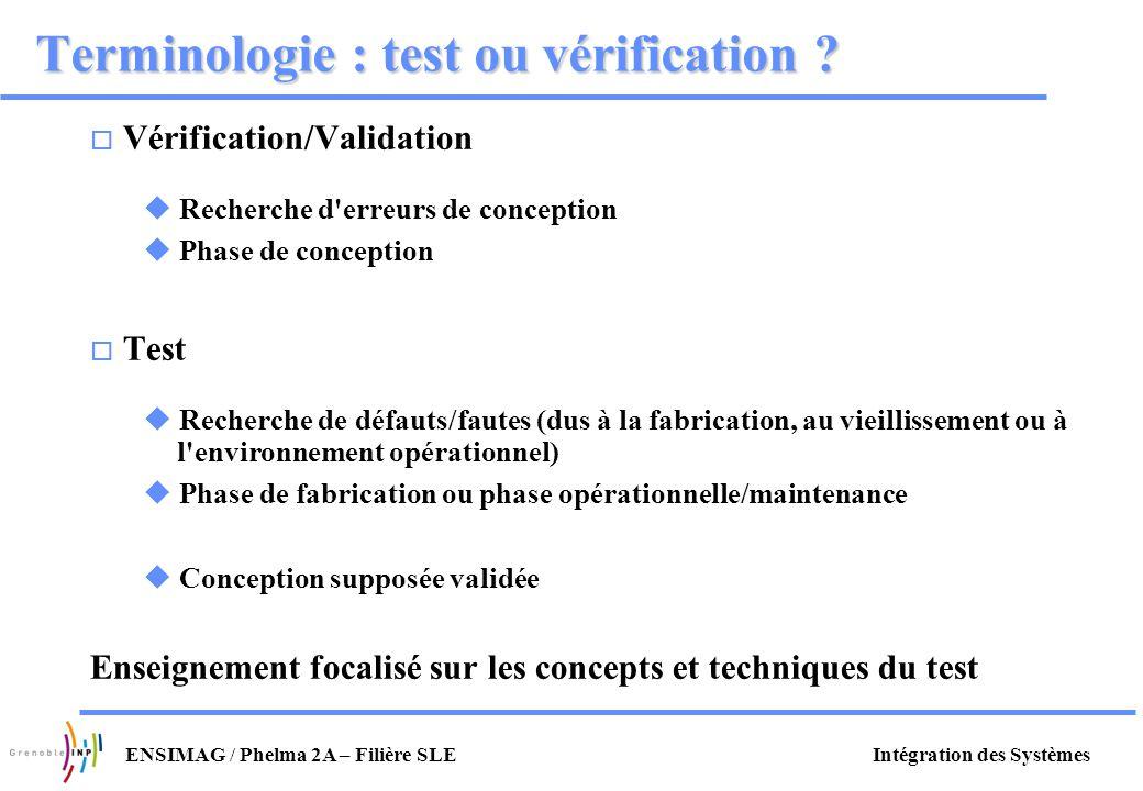 Intégration des SystèmesENSIMAG / Phelma 2A – Filière SLE Terminologie : test ou vérification ? o Vérification/Validation u Recherche d'erreurs de con
