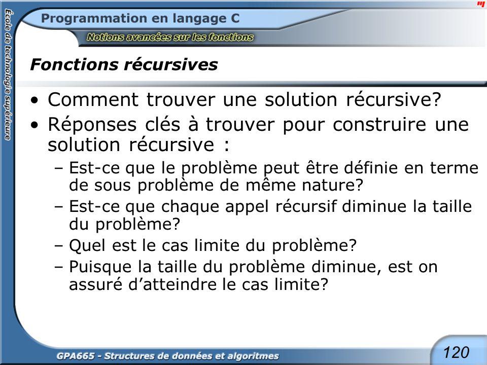 120 Fonctions récursives Comment trouver une solution récursive? Réponses clés à trouver pour construire une solution récursive : –Est-ce que le probl