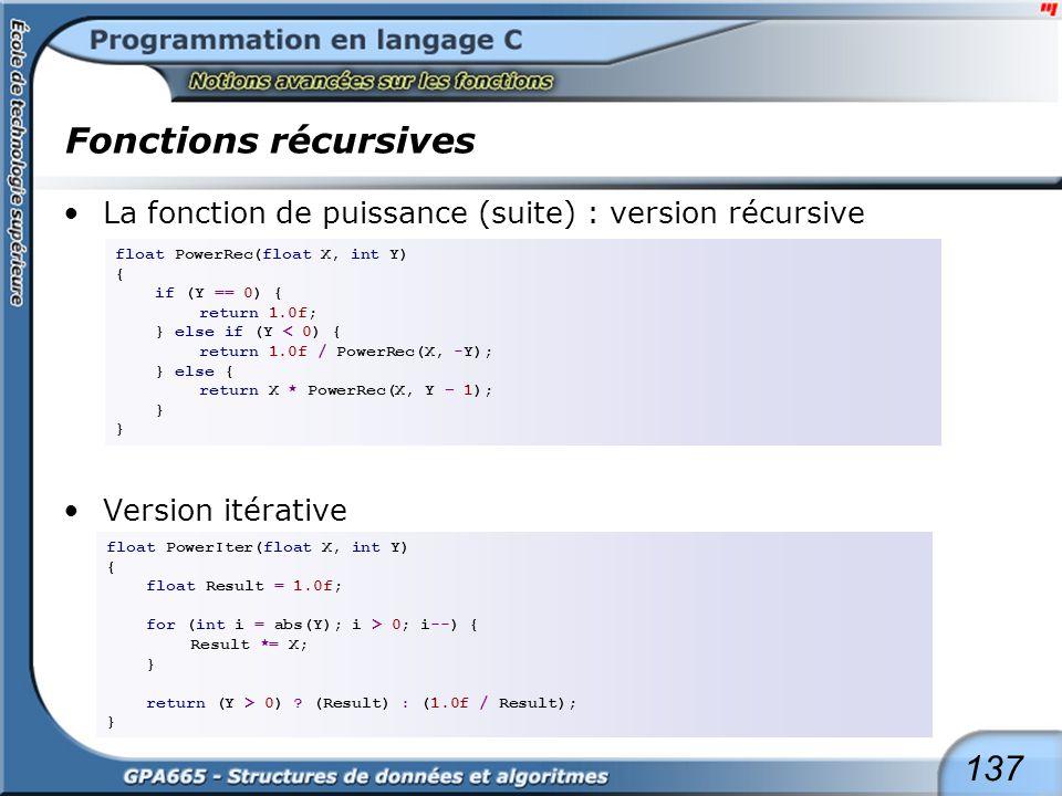 137 Fonctions récursives La fonction de puissance (suite) : version récursive Version itérative float PowerRec(float X, int Y) { if (Y == 0) { return