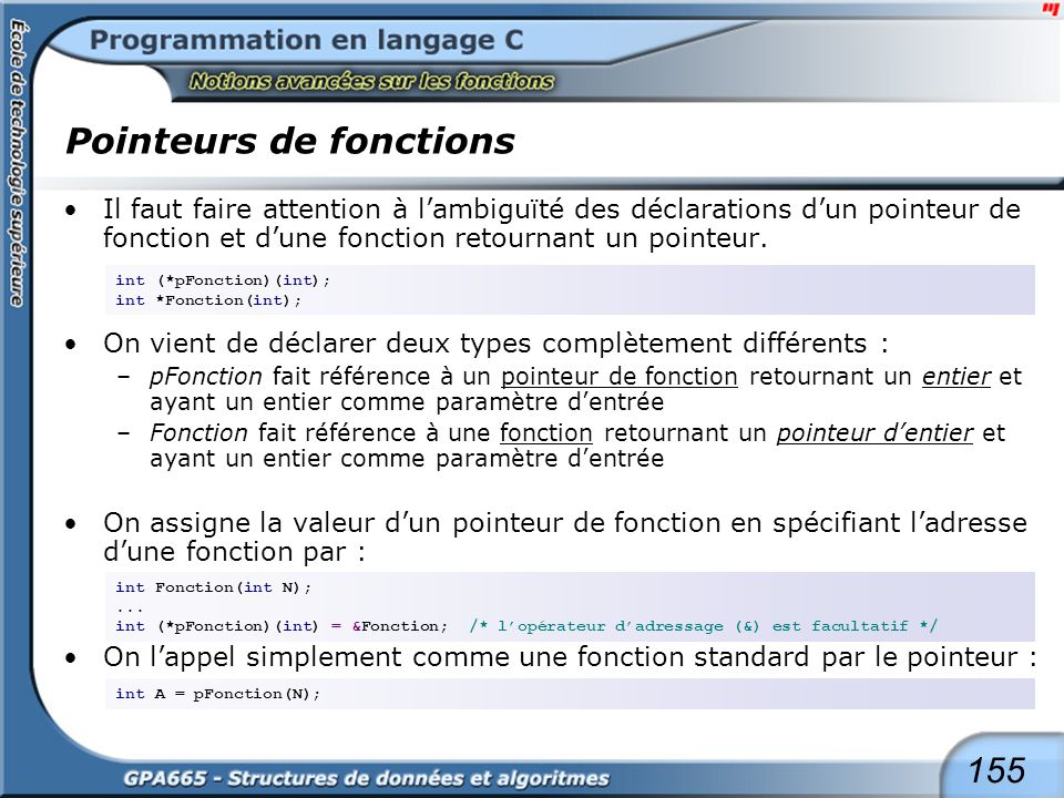 155 Pointeurs de fonctions Il faut faire attention à lambiguïté des déclarations dun pointeur de fonction et dune fonction retournant un pointeur. On