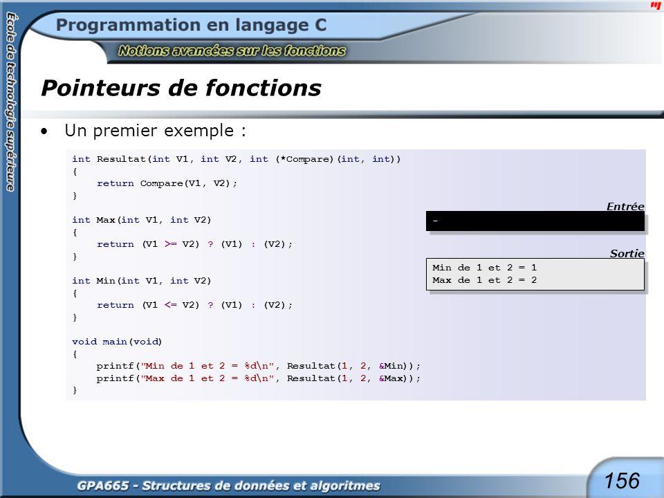 156 Pointeurs de fonctions Un premier exemple : int Resultat(int V1, int V2, int (*Compare)(int, int)) { return Compare(V1, V2); } int Max(int V1, int