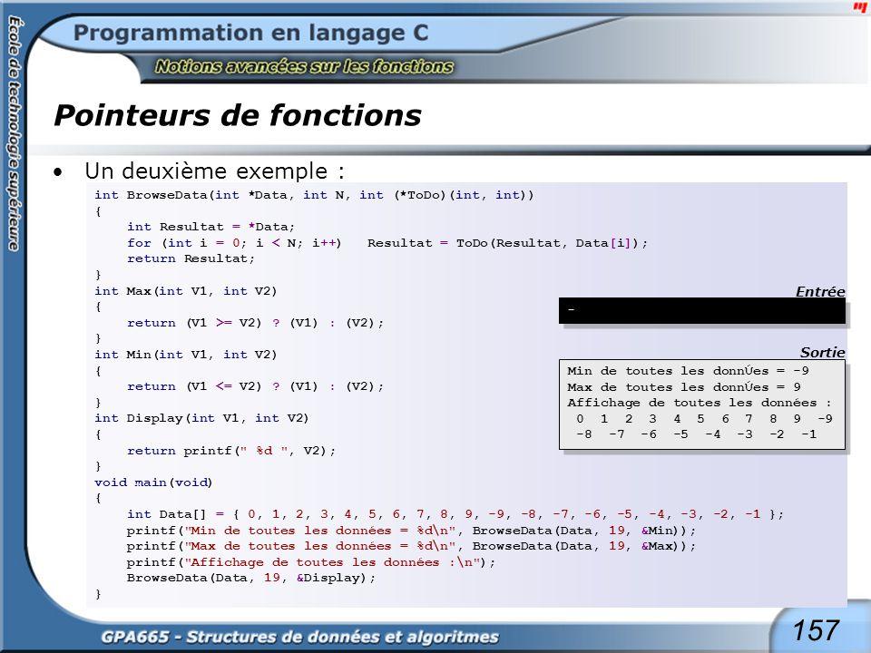157 Pointeurs de fonctions Un deuxième exemple : int BrowseData(int *Data, int N, int (*ToDo)(int, int)) { int Resultat = *Data; for (int i = 0; i < N