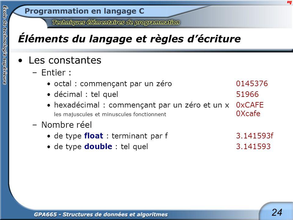 24 Éléments du langage et règles décriture Les constantes –Entier : octal : commençant par un zéro0145376 décimal : tel quel 51966 hexadécimal : comme