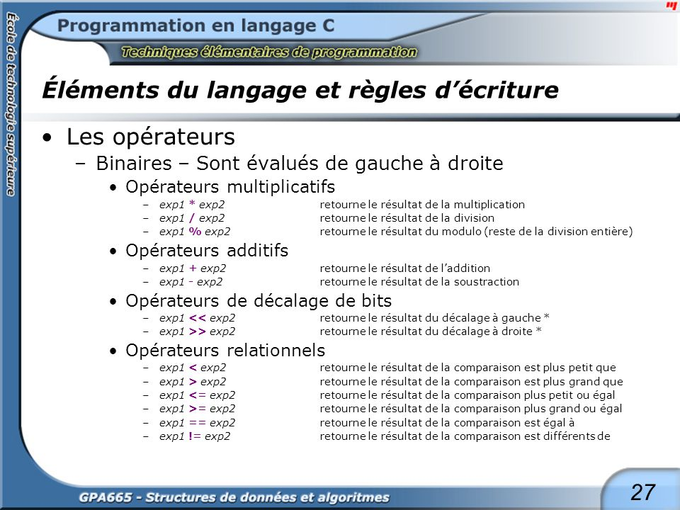 27 Éléments du langage et règles décriture Les opérateurs –Binaires – Sont évalués de gauche à droite Opérateurs multiplicatifs –exp1 * exp2 retourne