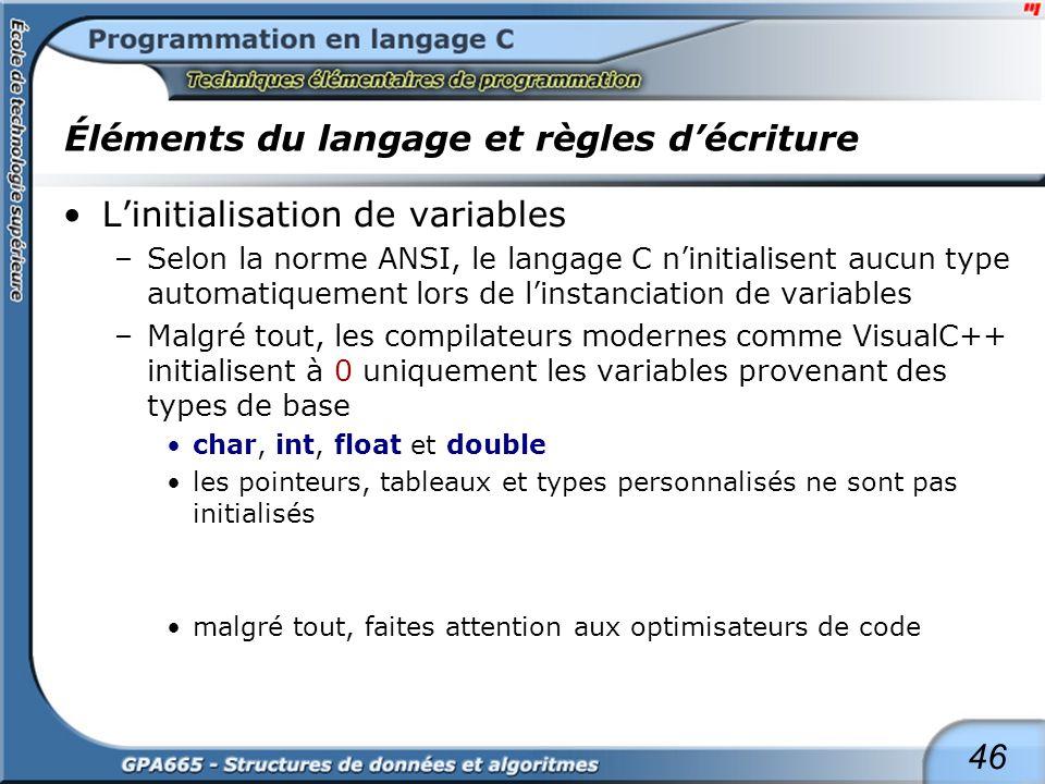 46 Éléments du langage et règles décriture Linitialisation de variables –Selon la norme ANSI, le langage C ninitialisent aucun type automatiquement lo