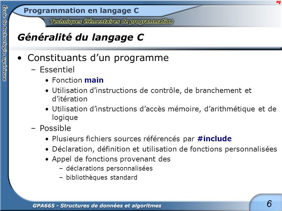 6 Généralité du langage C Constituants dun programme –Essentiel Fonction main Utilisation dinstructions de contrôle, de branchement et ditération Util