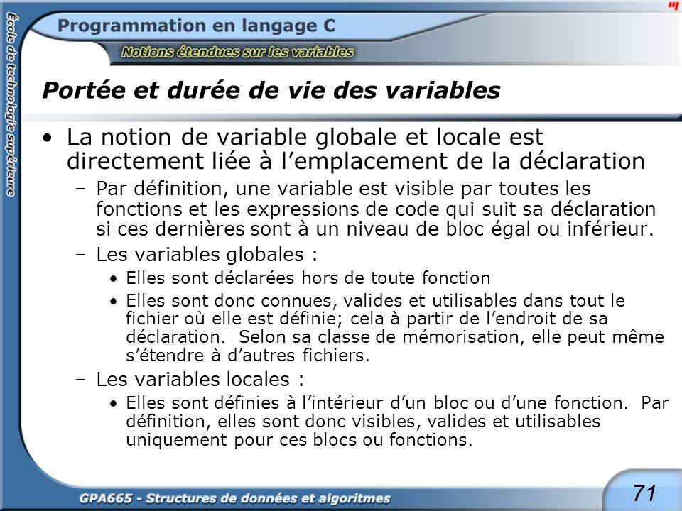71 Portée et durée de vie des variables La notion de variable globale et locale est directement liée à lemplacement de la déclaration –Par définition,