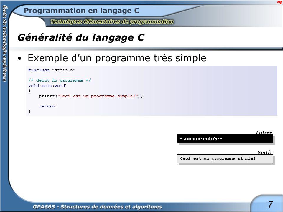 8 Généralité du langage C Exemple dun programme #include stdio.h /* début du programme */ void main(void) { char C; do { C = getch(); printf( %c - %d - %x\n , C, C, C); } while (C != EOF); return; } G - 71 - 47 P - 80 - 50 A - 65 - 41 6 - 54 - 36 5 - 53 - 35, - 44 - 2c - 32 - 20 J - 74 - 4a - 39 - 27 a - 97 - 61 d - 100 - 64 o - 111 - 6f r - 114 - 72 e - 101 - 65 G - 71 - 47 P - 80 - 50 A - 65 - 41 6 - 54 - 36 5 - 53 - 35, - 44 - 2c - 32 - 20 J - 74 - 4a - 39 - 27 a - 97 - 61 d - 100 - 64 o - 111 - 6f r - 114 - 72 e - 101 - 65 GPA665, Jadore Entrée Sortie