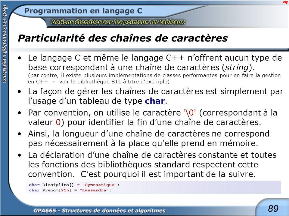 89 Particularité des chaînes de caractères Le langage C et même le langage C++ noffrent aucun type de base correspondant à une chaîne de caractères (s