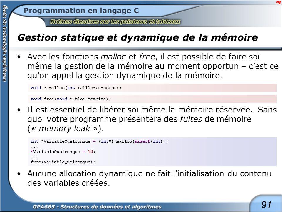91 Gestion statique et dynamique de la mémoire Avec les fonctions malloc et free, il est possible de faire soi même la gestion de la mémoire au moment