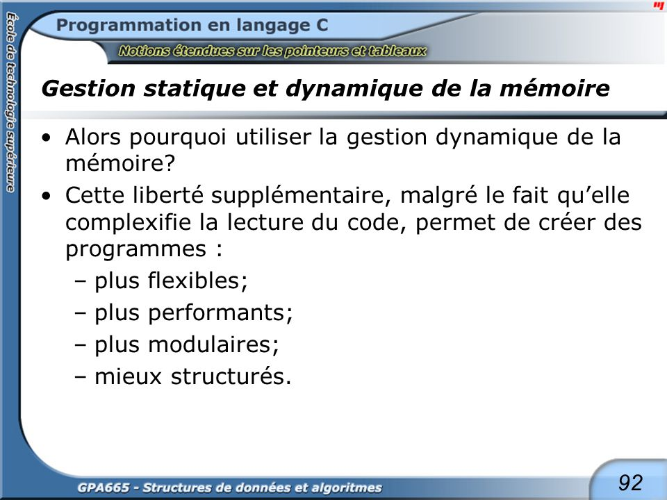 92 Gestion statique et dynamique de la mémoire Alors pourquoi utiliser la gestion dynamique de la mémoire? Cette liberté supplémentaire, malgré le fai
