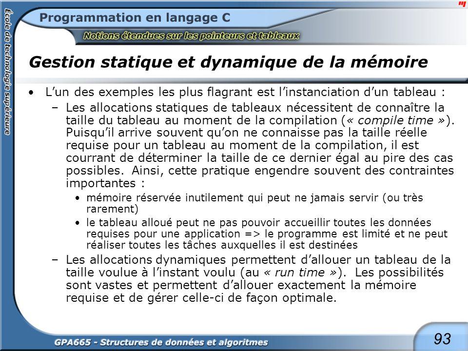 93 Gestion statique et dynamique de la mémoire Lun des exemples les plus flagrant est linstanciation dun tableau : –Les allocations statiques de table