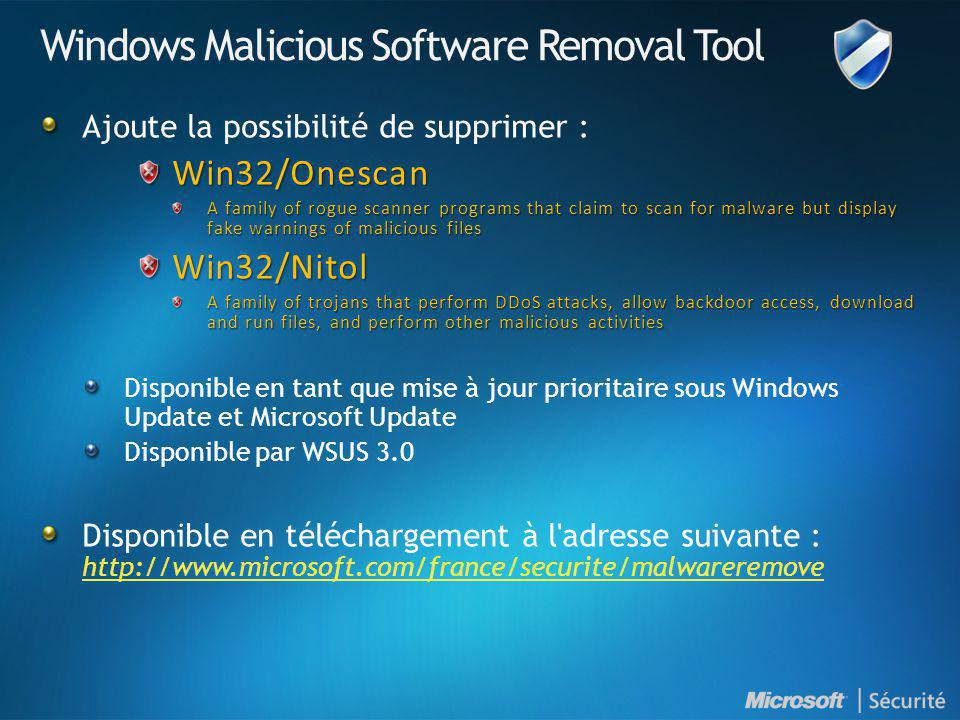 Windows Malicious Software Removal Tool Ajoute la possibilité de supprimer :Win32/Onescan A family of rogue scanner programs that claim to scan for malware but display fake warnings of malicious files Win32/Nitol A family of trojans that perform DDoS attacks, allow backdoor access, download and run files, and perform other malicious activities Disponible en tant que mise à jour prioritaire sous Windows Update et Microsoft Update Disponible par WSUS 3.0 Disponible en téléchargement à l adresse suivante : http://www.microsoft.com/france/securite/malwareremove http://www.microsoft.com/france/securite/malwareremove