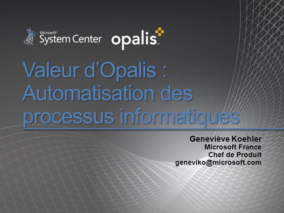 Valeur dOpalis : Automatisation des processus informatiques Geneviève Koehler Microsoft France Chef de Produit geneviko@microsoft.com