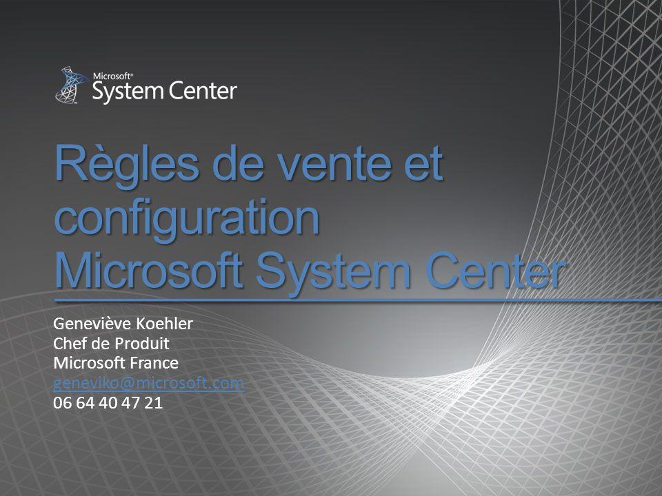 Règles de vente et configuration Microsoft System Center Geneviève Koehler Chef de Produit Microsoft France geneviko@microsoft.com 06 64 40 47 21