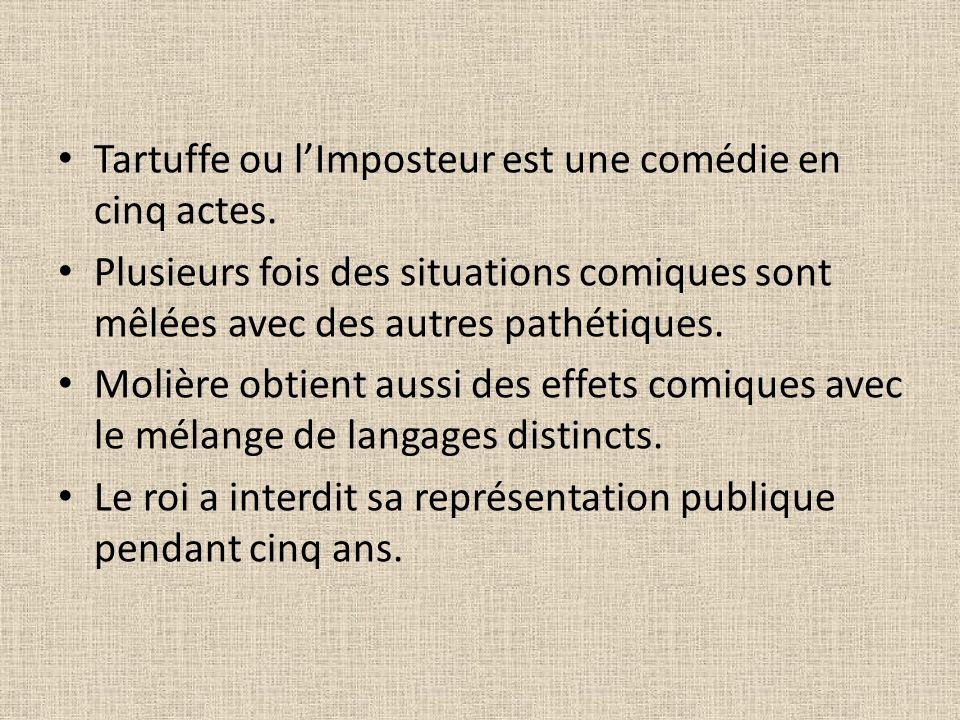 Tartuffe ou lImposteur est une comédie en cinq actes. Plusieurs fois des situations comiques sont mêlées avec des autres pathétiques. Molière obtient