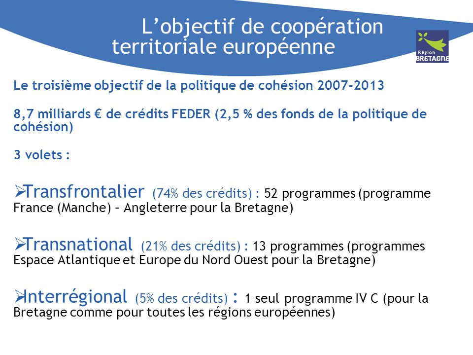 Lobjectif de coopération territoriale européenne Le troisième objectif de la politique de cohésion 2007-2013 8,7 milliards de crédits FEDER (2,5 % des